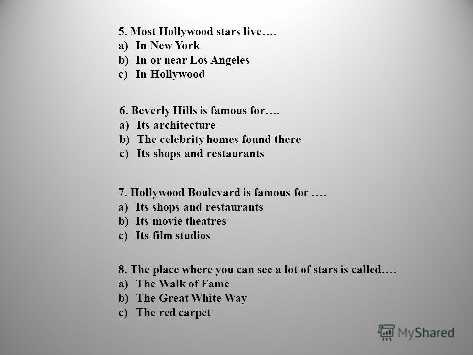5. Most Hollywood stars live…. a)In New York b)In or near Los Angeles c)In Hollywood 6. Beverly Hills is famous for…. a)Its architecture b)The celebrity homes found there c)Its shops and restaurants 7. Hollywood Boulevard is famous for …. a)Its shops