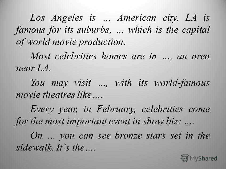 Los Angeles is … American city. LA is famous for its suburbs, … which is the capital of world movie production. Most celebrities homes are in …, an area near LA. You may visit …, with its world-famous movie theatres like…. Every year, in February, ce