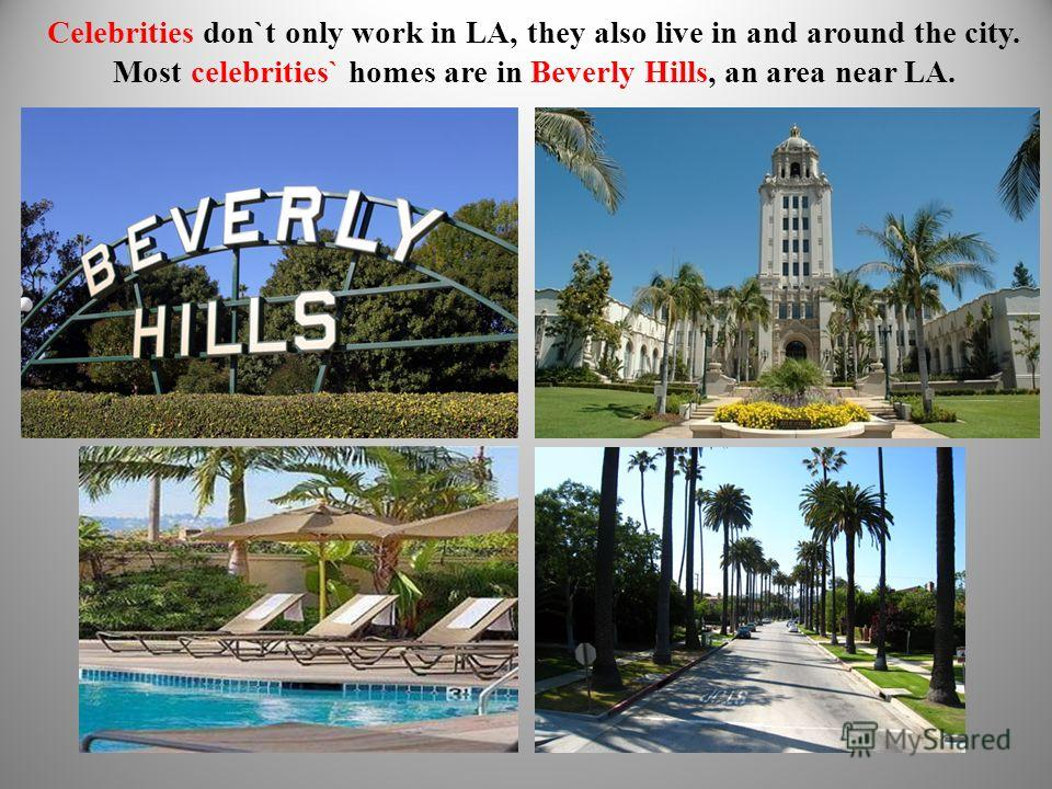 Celebrities don`t only work in LA, they also live in and around the city. Most celebrities` homes are in Beverly Hills, an area near LA.