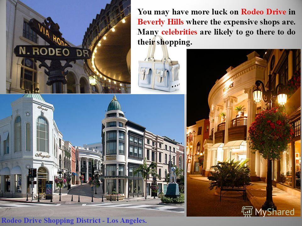 You may have more luck on Rodeo Drive in Beverly Hills where the expensive shops are. Many celebrities are likely to go there to do their shopping. Rodeo Drive Shopping District - Los Angeles.