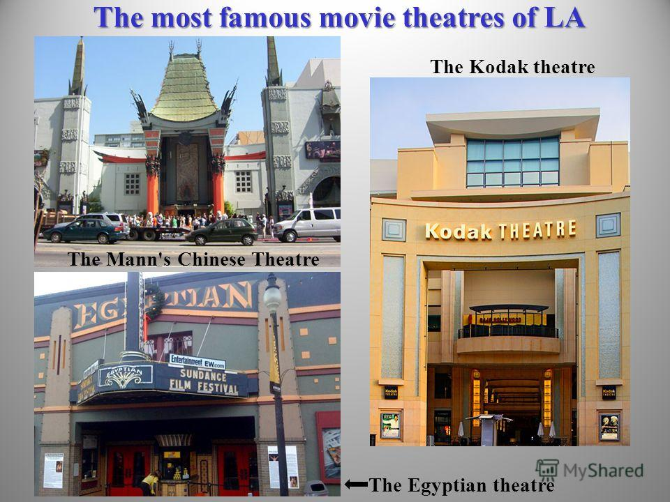 The most famous movie theatres of LA The Mann's Chinese Theatre The Egyptian theatre The Kodak theatre