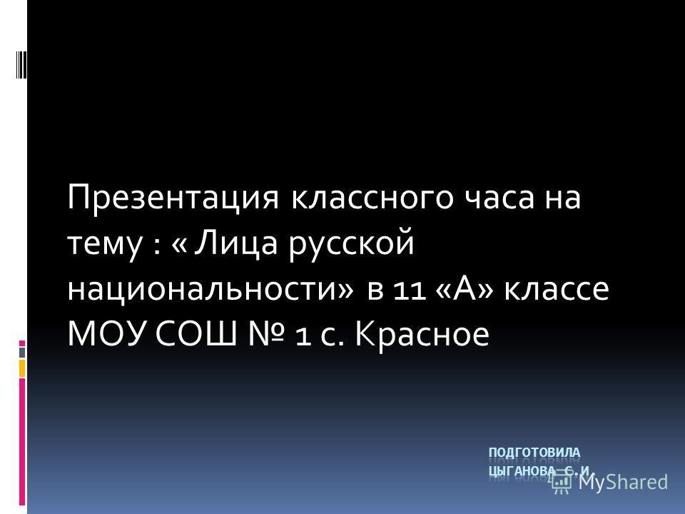 Презентация классного часа на тему : « Лица русской национальности» в 11 «А» классе МОУ СОШ 1 с. Красное