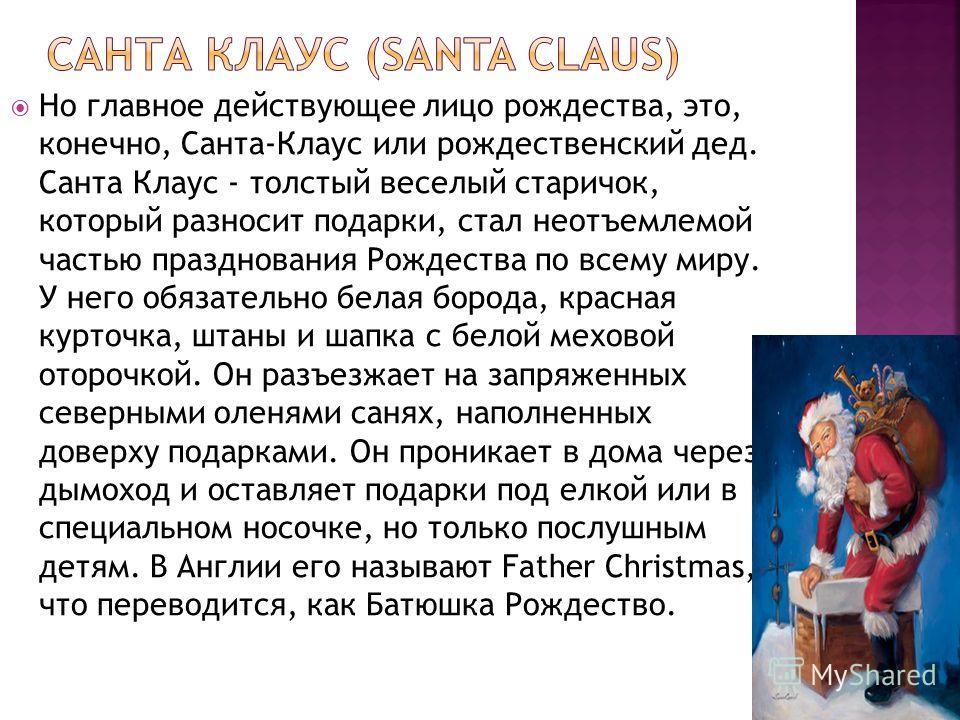 Но главное действующее лицо рождества, это, конечно, Санта-Клаус или рождественский дед. Санта Клаус - толстый веселый старичок, который разносит подарки, стал неотъемлемой частью празднования Рождества по всему миру. У него обязательно белая борода,