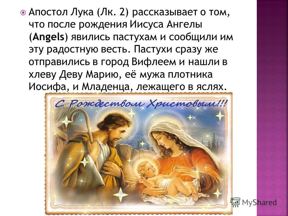 Апостол Лука (Лк. 2) рассказывает о том, что после рождения Иисуса Ангелы (Angels) явились пастухам и сообщили им эту радостную весть. Пастухи сразу же отправились в город Вифлеем и нашли в хлеву Деву Марию, её мужа плотника Иосифа, и Младенца, лежащ