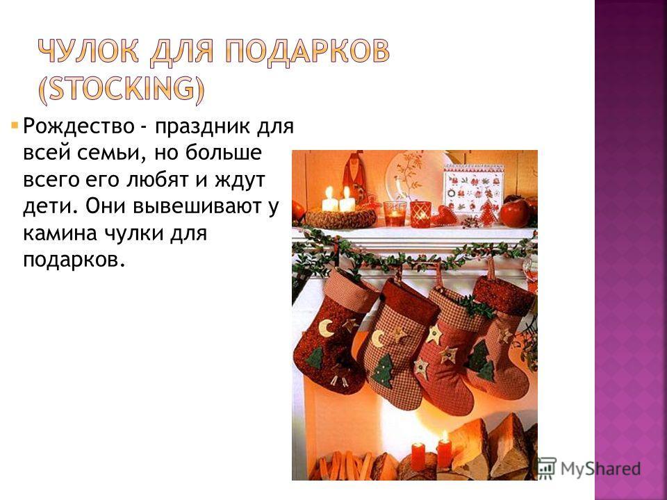 Рождество - праздник для всей семьи, но больше всего его любят и ждут дети. Они вывешивают у камина чулки для подарков.