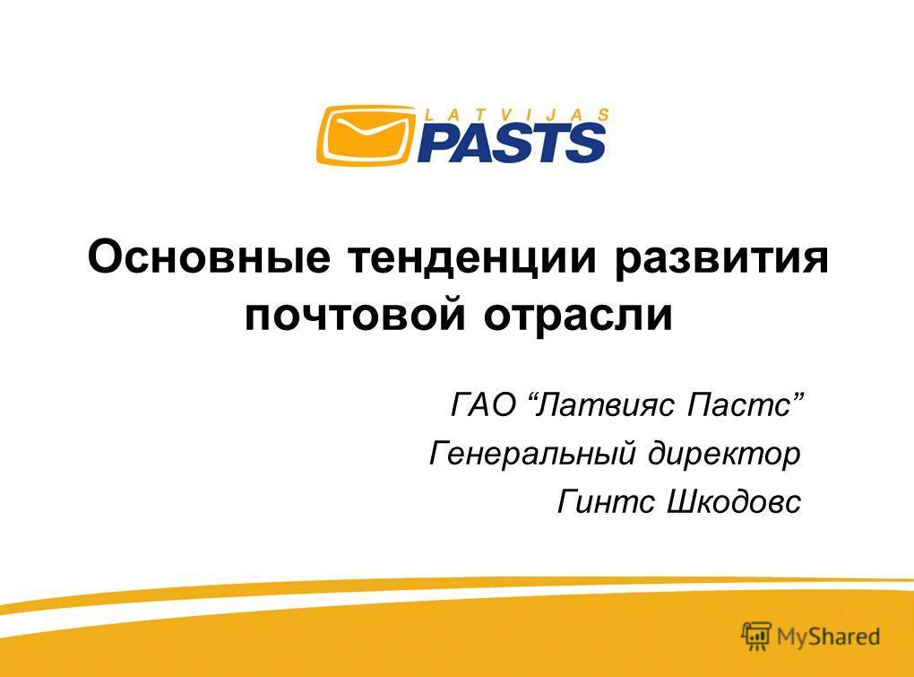 Основные тенденции развития почтовой отрасли ГАО Латвияс Пастс Генеральный директор Гинтс Шкодовс