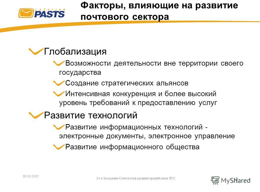 19/10/2005 34-e Заседание Совета глав администраций связи РСС 3 Факторы, влияющие на развитие почтового сектора Глобализация Возможности деятельности вне территории своего государства Создание стратегических альянсов Интенсивная конкуренция и более в