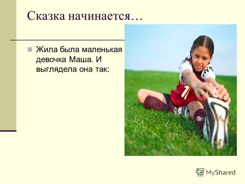 Сказка начинается… Жила была маленькая девочка Маша. И выглядела она так: