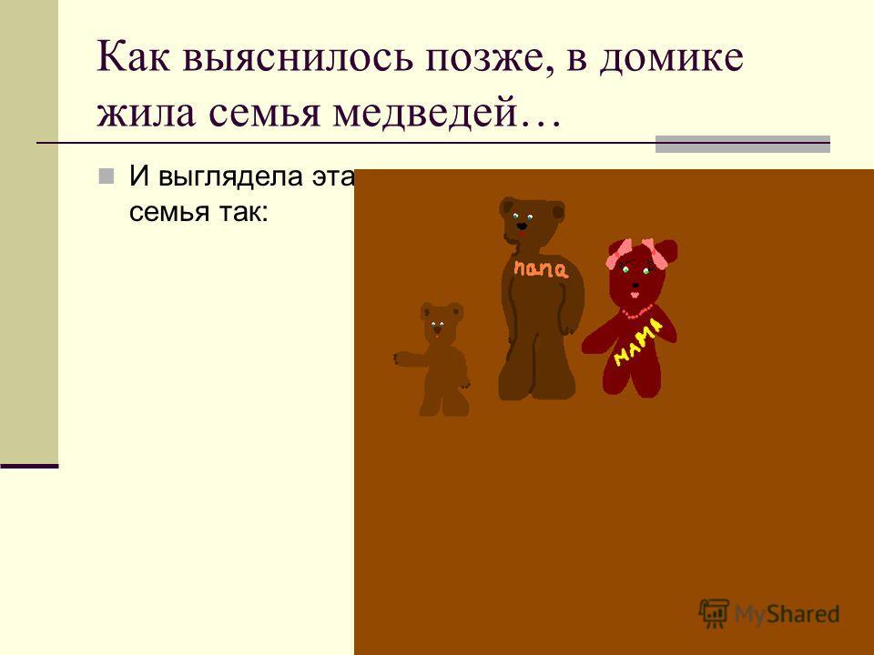 Как выяснилось позже, в домике жила семья медведей… И выглядела эта семья так:
