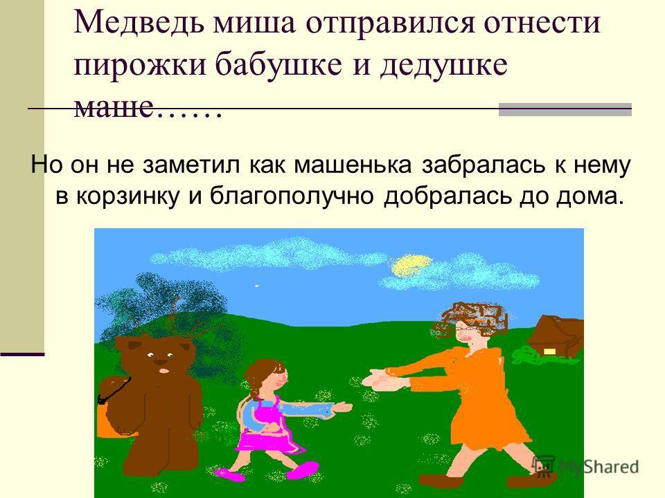 Медведь миша отправился отнести пирожки бабушке и дедушке маше…… Но он не заметил как машенька забралась к нему в корзинку и благополучно добралась до дома.