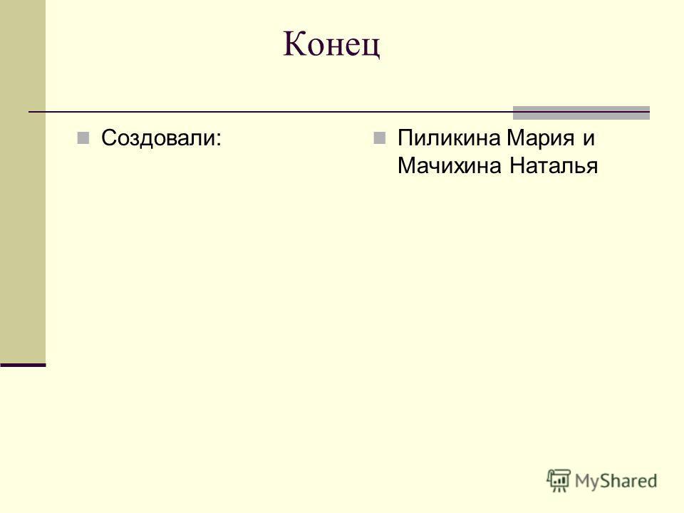 Конец Создовали: Пиликина Мария и Мачихина Наталья