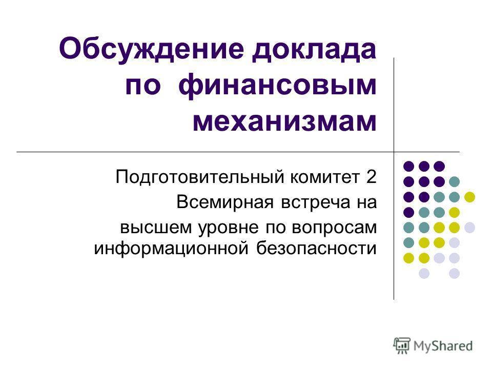 Обсуждение доклада по финансовым механизмам Подготовительный комитет 2 Всемирная встреча на высшем уровне по вопросам информационной безопасности
