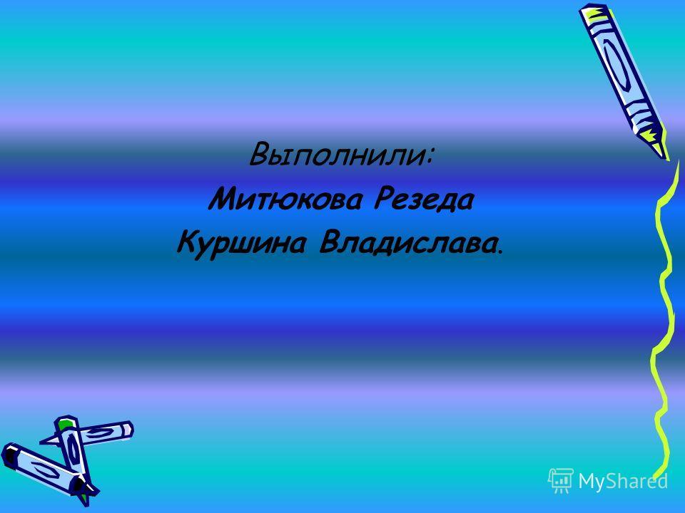 Выполнили: Митюкова Резеда Куршина Владислава.