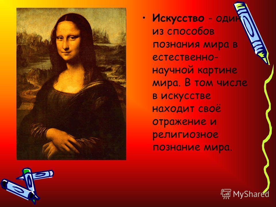 Искусство - один из способов познания мира в естественно- научной картине мира. В том числе в искусстве находит своё отражение и религиозное познание мира.