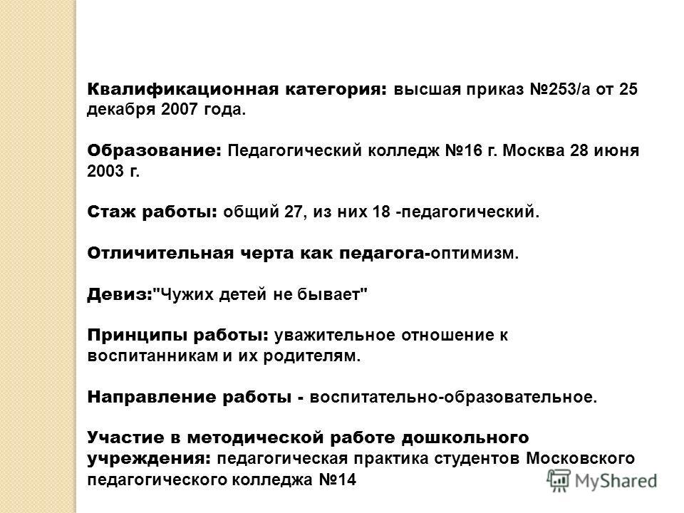 Квалификационная категория: высшая приказ 253/а от 25 декабря 2007 года. Образование: Педагогический колледж 16 г. Москва 28 июня 2003 г. Стаж работы: общий 27, из них 18 -педагогический. Отличительная черта как педагога- оптимизм. Девиз: