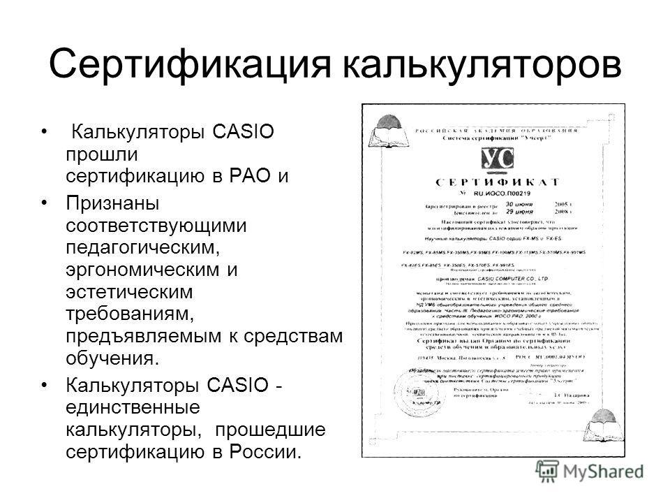 Сертификация калькуляторов Калькуляторы CASIO прошли сертификацию в РАО и Признаны соответствующими педагогическим, эргономическим и эстетическим требованиям, предъявляемым к средствам обучения. Калькуляторы CASIO - единственные калькуляторы, прошедш