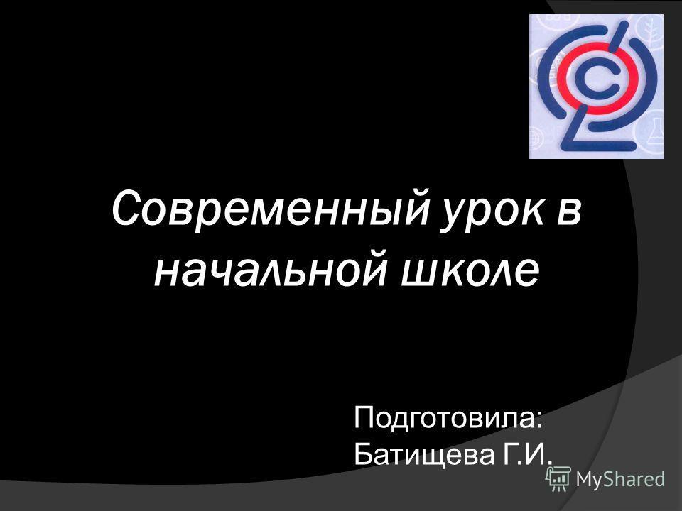 Современный урок в начальной школе Подготовила: Батищева Г.И.