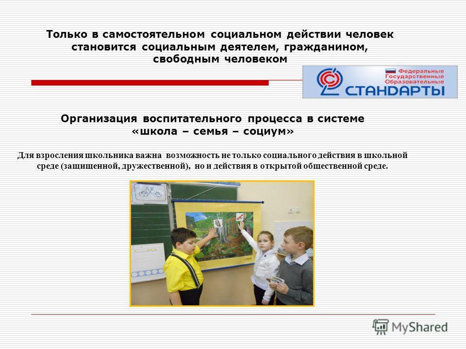 Организация воспитательного процесса в системе «школа – семья – социум» Для взросления школьника важна возможность не только социального действия в школьной среде (защищенной, дружественной), но и действия в открытой общественной среде. Только в само