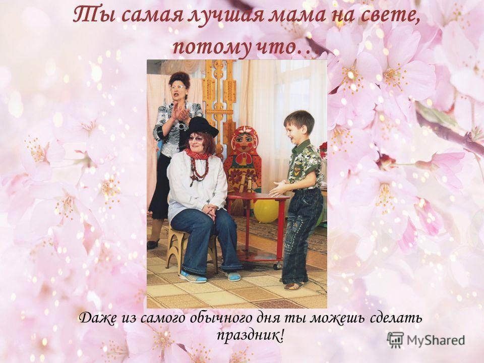 Ты самая лучшая мама на свете, потому что… Даже из самого обычного дня ты можешь сделать праздник!