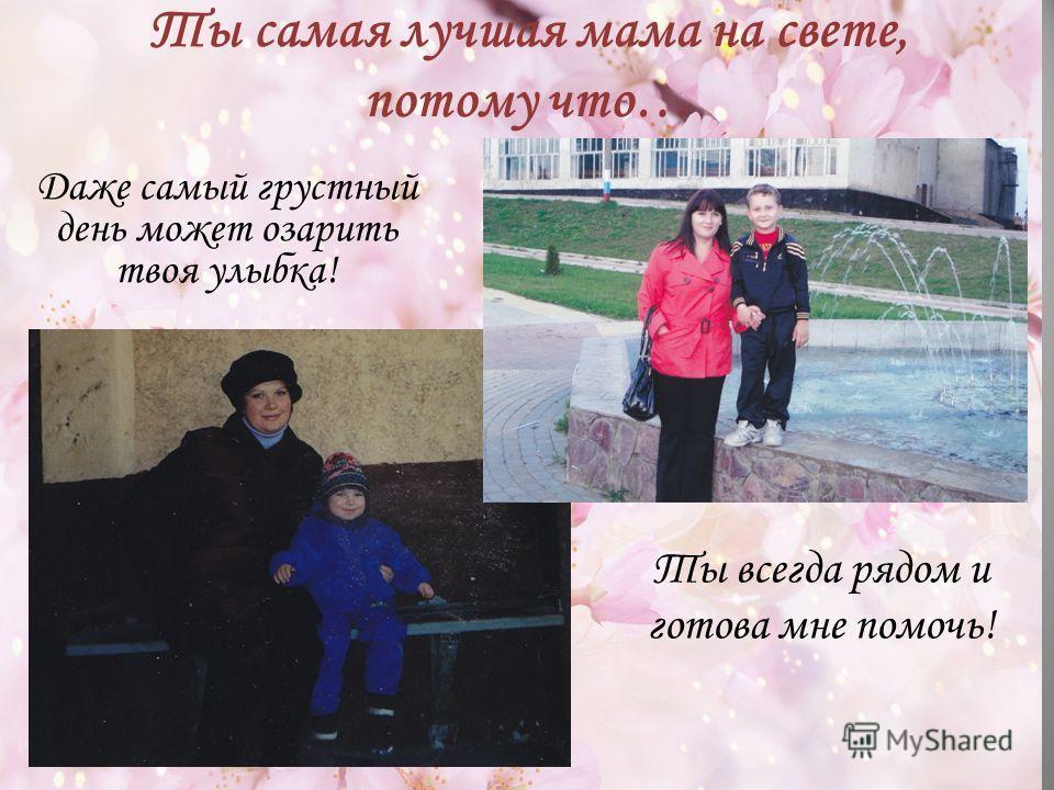 Ты самая лучшая мама на свете, потому что… Ты всегда рядом и готова мне помочь! Даже самый грустный день может озарить твоя улыбка!