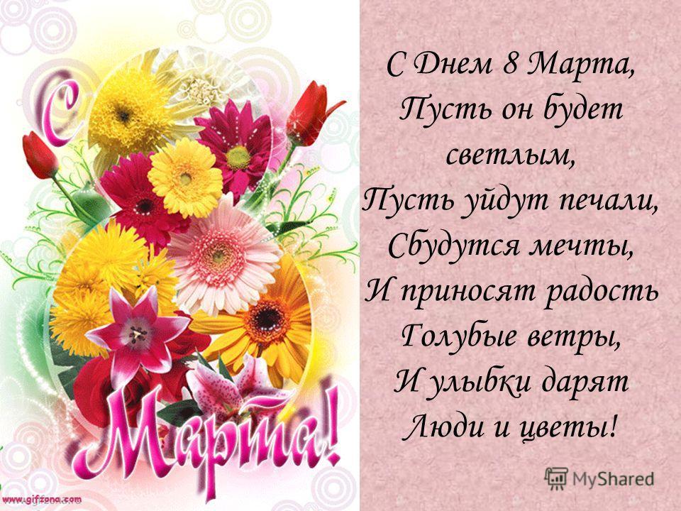 С Днем 8 Марта, Пусть он будет светлым, Пусть уйдут печали, Сбудутся мечты, И приносят радость Голубые ветры, И улыбки дарят Люди и цветы!