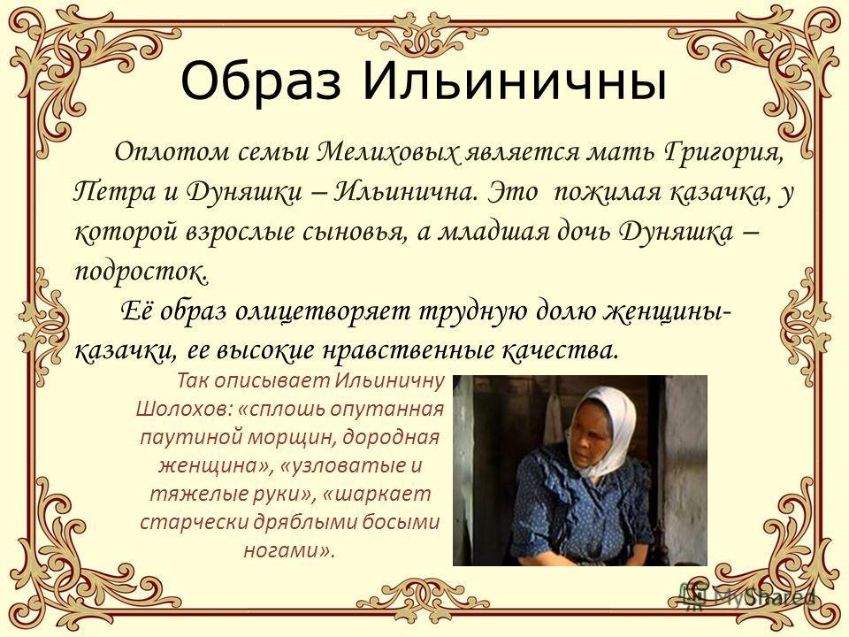 Образ Ильиничны Оплотом семьи Мелиховых является мать Григория, Петра и Дуняшки – Ильинична. Это пожилая казачка, у которой взрослые сыновья, а младшая дочь Дуняшка – подросток. Её образ олицетворяет трудную долю женщины- казачки, ее высокие нравстве