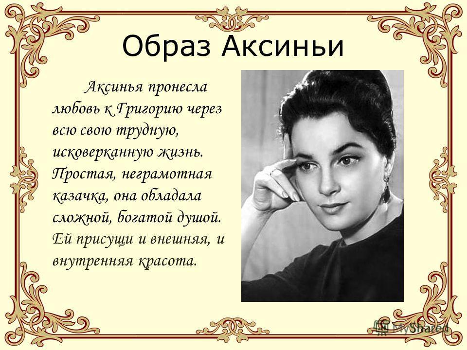Образ Аксиньи Аксинья пронесла любовь к Григорию через всю свою трудную, исковерканную жизнь. Простая, неграмотная казачка, она обладала сложной, богатой душой. Ей присущи и внешняя, и внутренняя красота.