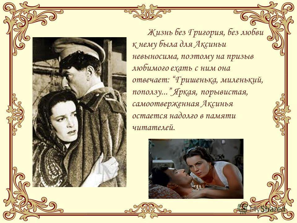 Жизнь без Григория, без любви к нему была для Аксиньи невыносима, поэтому на призыв любимого ехать с ним она отвечает: Гришенька, миленький, поползу... Яркая, порывистая, самоотверженная Аксинья остается надолго в памяти читателей.