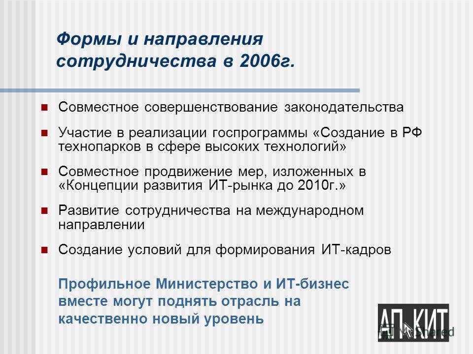 Формы и направления сотрудничества в 2006г. Совместное совершенствование законодательства Участие в реализации госпрограммы «Создание в РФ технопарков в сфере высоких технологий» Совместное продвижение мер, изложенных в «Концепции развития ИТ-рынка д