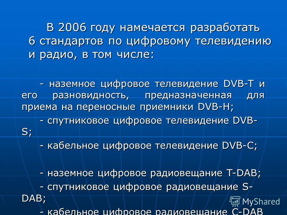 В 2006 году намечается разработать 6 стандартов по цифровому телевидению и радио, в том числе: - наземное цифровое телевидение DVB-T и его разновидность, предназначенная для приема на переносные приемники DVB-H; - спутниковое цифровое телевидение DVB