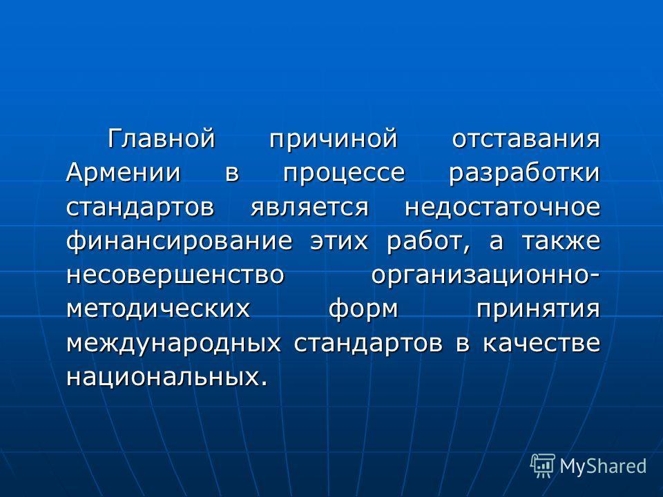 Главной причиной отставания Армении в процессе разработки стандартов является недостаточное финансирование этих работ, а также несовершенство организационно- методических форм принятия международных стандартов в качестве национальных.