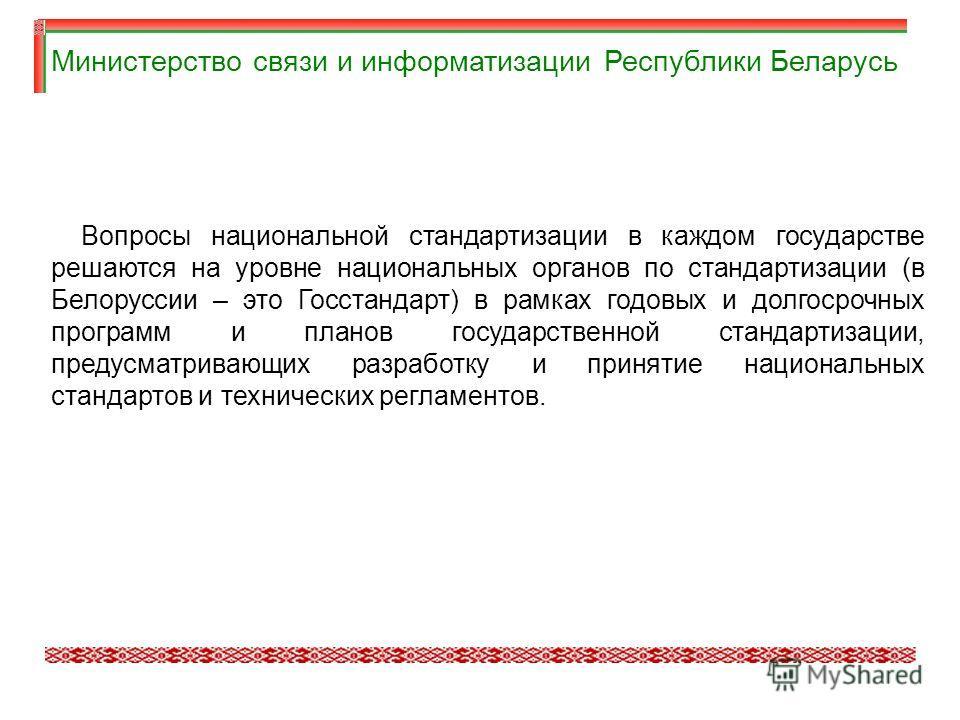 Вопросы национальной стандартизации в каждом государстве решаются на уровне национальных органов по стандартизации (в Белоруссии – это Госстандарт) в рамках годовых и долгосрочных программ и планов государственной стандартизации, предусматривающих ра
