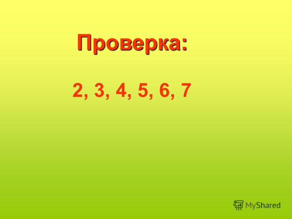Проверка: 2, 3, 4, 5, 6, 7