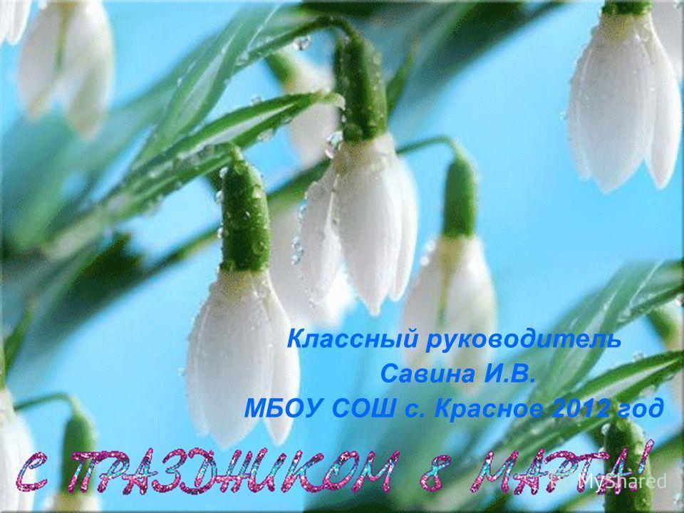 Классный руководитель Савина И.В. МБОУ СОШ с. Красное 2012 год