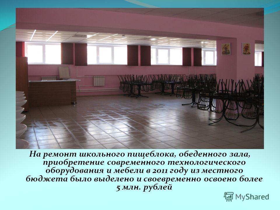 На ремонт школьного пищеблока, обеденного зала, приобретение современного технологического оборудования и мебели в 2011 году из местного бюджета было выделено и своевременно освоено более 5 млн. рублей