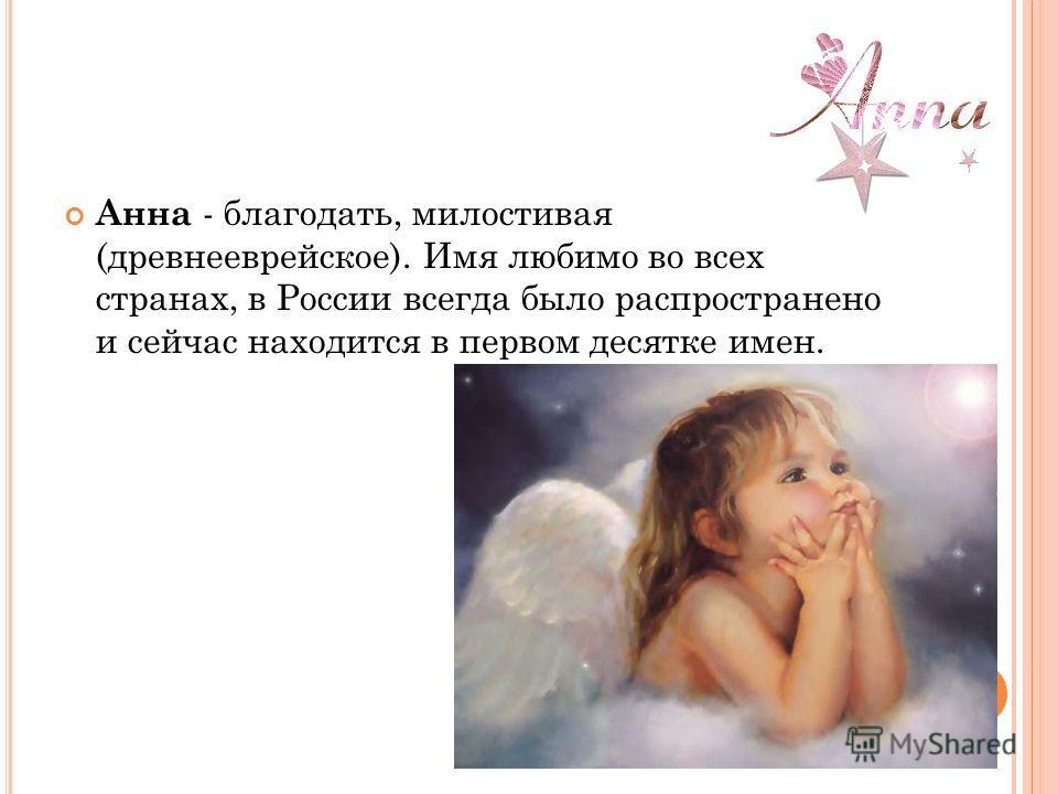 Анна - благодать, милостивая (древнееврейское). Имя любимо во всех странах, в России всегда было распространено и сейчас находится в первом десятке имен.