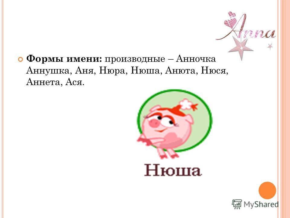 Формы имени: производные – Анночка, Аннушка, Аня, Нюра, Нюша, Анюта, Нюся, Аннета, Ася.