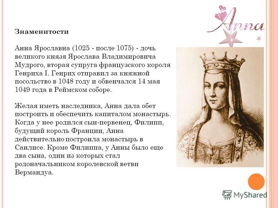 Знаменитости Анна Ярославна (1025 - после 1075) - дочь великого князя Ярослава Владимировича Мудрого, вторая супруга французского короля Генриха I. Генрих отправил за княжной посольство в 1048 году и обвенчался 14 мая 1049 года в Реймском соборе. Жел