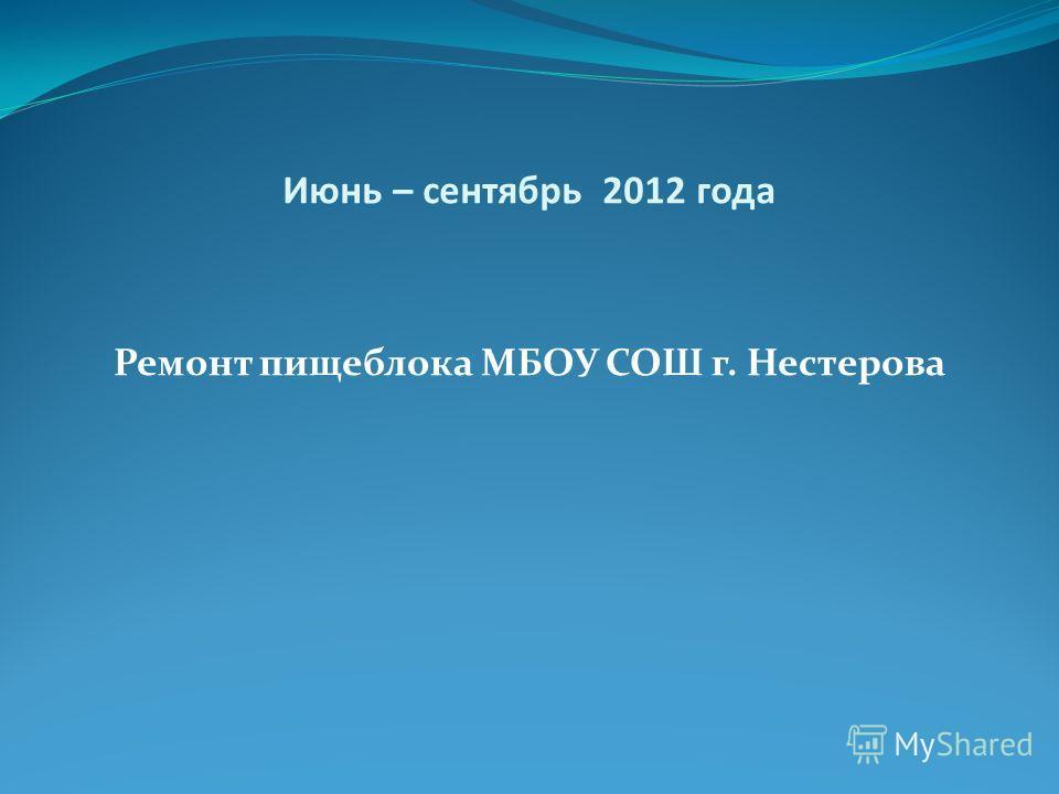 Июнь – сентябрь 2012 года Ремонт пищеблока МБОУ СОШ г. Нестерова