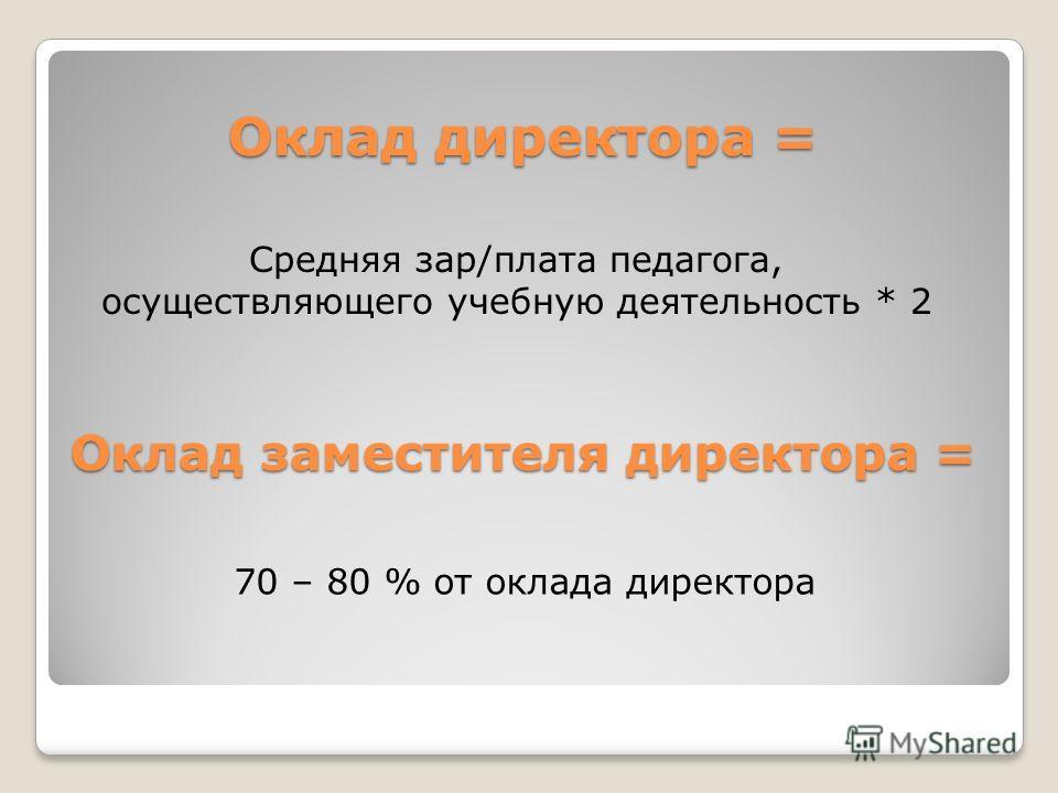 Оклад директора = Средняя зар/плата педагога, осуществляющего учебную деятельность * 2 Оклад заместителя директора = 70 – 80 % от оклада директора