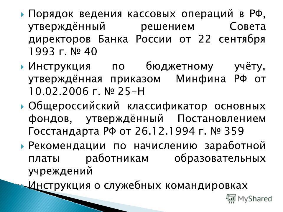 Порядок ведения кассовых операций в РФ, утверждённый решением Совета директоров Банка России от 22 сентября 1993 г. 40 Инструкция по бюджетному учёту, утверждённая приказом Минфина РФ от 10.02.2006 г. 25-Н Общероссийский классификатор основных фондов