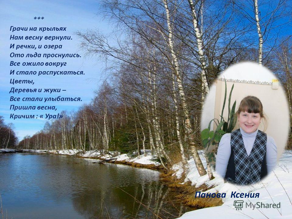 *** Грачи на крыльях Нам весну вернули. И речки, и озера Ото льда проснулись. Все ожило вокруг И стало распускаться. Цветы, Деревья и жуки – Все стали улыбаться. Пришла весна, Кричим : « Ура!» Панова Ксения