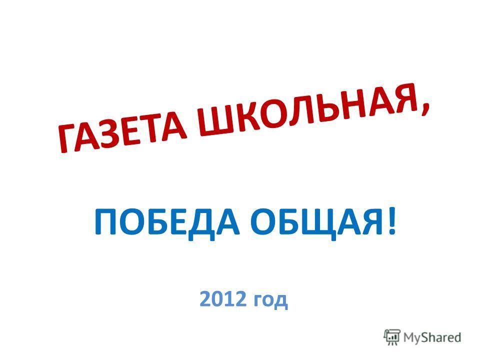 ГАЗЕТА ШКОЛЬНАЯ, ПОБЕДА ОБЩАЯ! 2012 год
