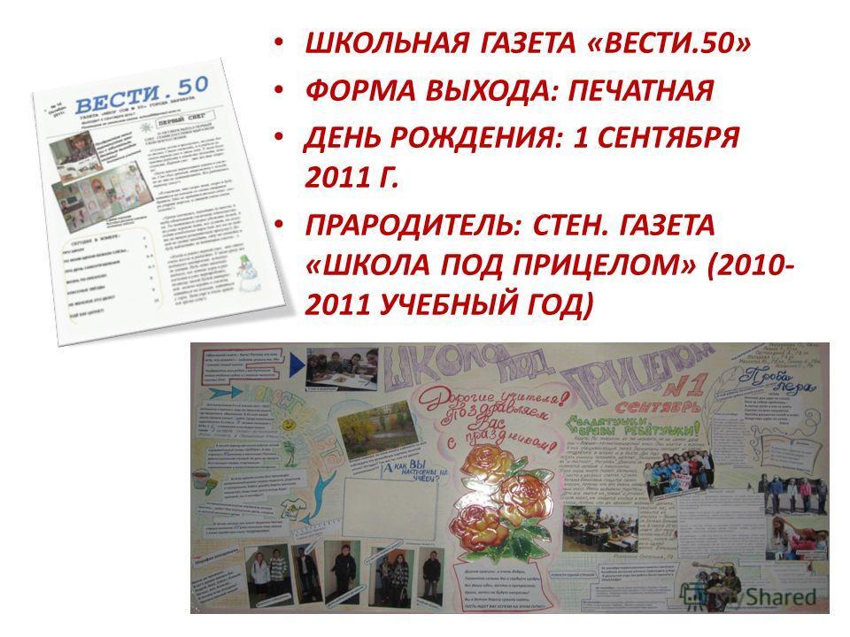 ШКОЛЬНАЯ ГАЗЕТА «ВЕСТИ.50» ФОРМА ВЫХОДА: ПЕЧАТНАЯ ДЕНЬ РОЖДЕНИЯ: 1 СЕНТЯБРЯ 2011 Г. ПРАРОДИТЕЛЬ: СТЕН. ГАЗЕТА «ШКОЛА ПОД ПРИЦЕЛОМ» (2010- 2011 УЧЕБНЫЙ ГОД)