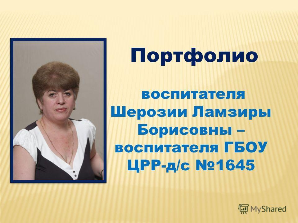 Портфолио воспитателя Шерозии Ламзиры Борисовны – воспитателя ГБОУ ЦРР-д/c 1645