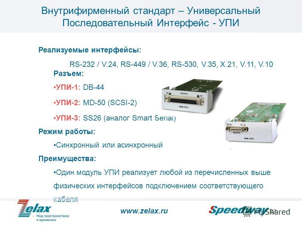 23 Реализуемые интерфейсы: RS-232 / V.24, RS-449 / V.36, RS-530, V.35, X.21, V.11, V.10 Разъем: УПИ-1: DB-44 УПИ-2: MD-50 (SCSI-2) УПИ-3: SS26 (аналог Smart Serial) Режим работы: Синхронный или асинхронный Преимущества: Один модуль УПИ реализует любо