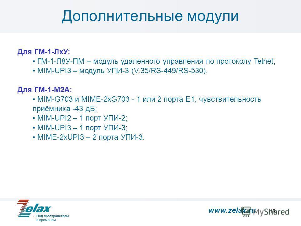 48 Дополнительные модули Для ГМ-1-ЛхУ: ГМ-1-Л8У-ПМ – модуль удаленного управления по протоколу Telnet; MIM-UPI3 – модуль УПИ-3 (V.35/RS-449/RS-530). Для ГМ-1-М2А: MIM-G703 и MIME-2xG703 - 1 или 2 порта E1, чувствительность приёмника -43 дБ; MIM-UPI2