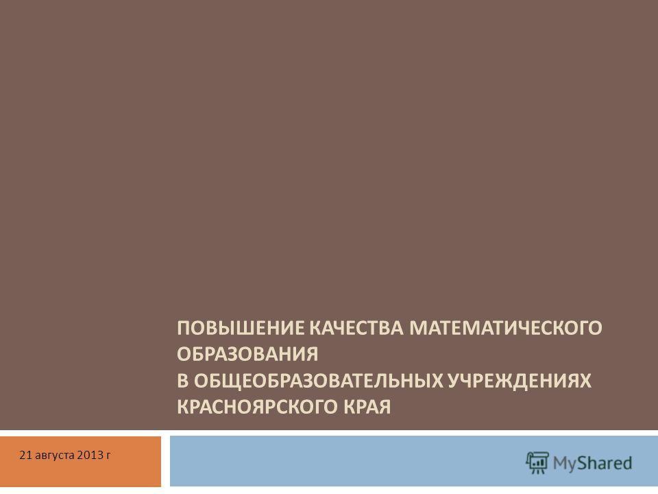 ПОВЫШЕНИЕ КАЧЕСТВА МАТЕМАТИЧЕСКОГО ОБРАЗОВАНИЯ В ОБЩЕОБРАЗОВАТЕЛЬНЫХ УЧРЕЖДЕНИЯХ КРАСНОЯРСКОГО КРАЯ 21 августа 2013 г