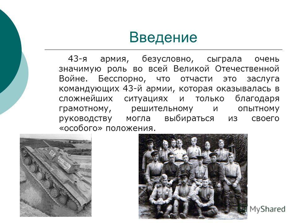 Введение 43-я армия, безусловно, сыграла очень значимую роль во всей Великой Отечественной Войне. Бесспорно, что отчасти это заслуга командующих 43-й армии, которая оказывалась в сложнейших ситуациях и только благодаря грамотному, решительному и опыт