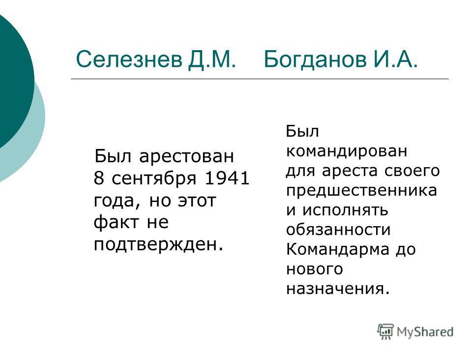 Селезнев Д.М. Богданов И.А. Был арестован 8 сентября 1941 года, но этот факт не подтвержден. Был командирован для ареста своего предшественника и исполнять обязанности Командарма до нового назначения.